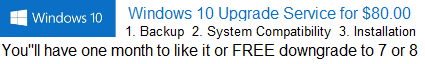 Windows 10 Upgrade service for $80.00 dollars, it includes backup, system compatibility check, installation, and you will have one month to like it or free downgrade to windows 7 or windows 8.